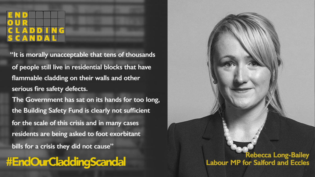 """Rebecca Long-Bailey, Labour MP for Salford and Eccles says: """"It is morally unacceptable that tens of thousands of people still live in residential blocks that have flammable cladding on their walls and other serious fire safety defects. The Government has sat on it's hands for too long, the Building Safety Fund is clearly not sufficient for the scale of the crisis and in many cases residents are being asked to foot exorbitant bills for a crisis they did not cause. #EndOUrCladdingScandal"""""""